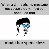 speechless: When a girl reads my message  but doesn't reply. feel so  honoured that  I made her speechless!