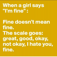 """My life: it's fine I'm fine it's totally fine it's fine I'm fine I'm fine: When a girl says  """"I'm fine  Fine doesn't mean  fine.  The scale goes:  great, good, okay,  not okay, I hate you,  fine. My life: it's fine I'm fine it's totally fine it's fine I'm fine I'm fine"""