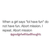 """goodgirlwithbadthoughts 💅🏽: When a girl says """"lol have fun"""" do  not have fun. Abort mission. I  repeat. Abort mission  Gagoodgirlwithbadthoughts goodgirlwithbadthoughts 💅🏽"""