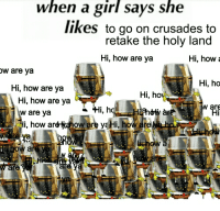 When a girl says she  likes to go on crusades to  retake the holy land  Hi, how are ya  Hi, how  a  W are ya  Hi, ho  Hi, how are ya  Hi, ho  Hi, how are ya  i, h  area  W are ya  i, how a  are eHi, how are hosR  OW a RETAKE THE HOLY LAND 🔪🔪🔪🔪🔪🔪🔪🔪🔪🔪🔪🔪