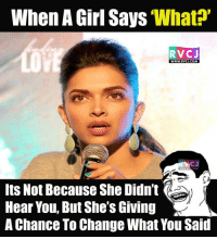 Girls, Memes, and Change: When A Girl Says  'What?'  RVC J  WWW. RVCJ.COM  Its Not Because She Didn't  Hear You, But She's Giving  A Chance To Change What You Said WHAT.