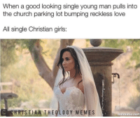 11 of the Latest Christian Memes That Had Us Laughing This Week!: When a good looking single young man pulls into  the church parking lot bumping reckless love  All single Christian girls:  STIAN THEOLOGY MEMES  mematic.net 11 of the Latest Christian Memes That Had Us Laughing This Week!