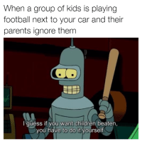 Cars, Car, and Group: When a group of kids is playing  football next to your car and their  parents ignore them  I guess if you want children beaten,  you have to do it yourself. I'm coming for you! Car memes
