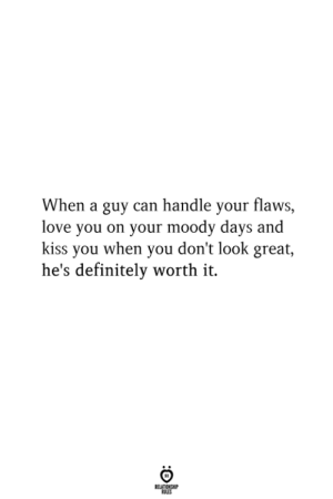 moody: When a guy can handle your flaws,  love you on your moody days and  kiss you when you don't look great,  he's definitely worth it.