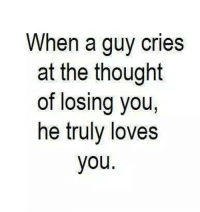 losing you: When a guy cries  at the thought  of losing you,  he truly loves  you.