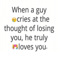 TagSomeone😍😍😍 #Like #Share: When a guy  cries at the  thought of losing  you, he truly  loves you TagSomeone😍😍😍 #Like #Share