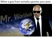 meirl | https://goo.gl/i7OmJs - Join my facebook page: When a guy from somalia upvotes your post  Mr, Worldwide meirl | https://goo.gl/i7OmJs - Join my facebook page