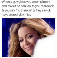 """Asks, Can, and Day: When a guy gives you a compliment  and asks if he can talk to you real quick  & you say """"no thank u"""" & they say ok  have a great day miss"""