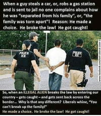 """Facts, Family, and Jail: When a guy steals a car, or, robs a gas station  and is sent to jail no one complains about how  he was """"separated from his family"""", or, """"the  family was torn apart''l Reason: He made a  choice. He broke the lawl He got caughtl  So, when an ILLEGAL ALEN breaks the law by entering our  country-gets caught-and gets sent back across the  border... Why is that any different? Liberals whine, """"You  can't break up the familyl""""  He made a choice. He broke the law! He got caught! This is absolutely the facts to the matter! Race makes no difference in this equation! Sex makes no difference, sexual preference or religious beliefs make no difference! The outcome is the same! You make a choice. You break a law and get caught, you pay the consequences. PERIOD!   Gun up, TRAIN and Carry... responsibly! Patrick James"""