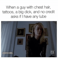 Big Dick, Memes, and Tattoos: When a guy with chest hair,  tattoos, a big dick, and no credit  asks if I have any lube  a BRUHJOBS Talking to you @drinksforgayz 😈