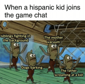 Dank, Dogs, and Memes: When a hispanic kid joins  the game chat  0  @cumcell  siblings fighting in  The mother  the background  vacuum  Dogs barking  The father  screaming at a kid MW2 flashbacks by Nikita_Universe MORE MEMES