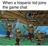 "Dogs, The Game, and Chat: When a hispanic kid joins  the game chat  @cumcel  siblings fighting in  the background  The mother  vacuunm  Cp  CD  Dogs barking  The father  screaming ata kid ""MIGUEL VEN A CENAR"""