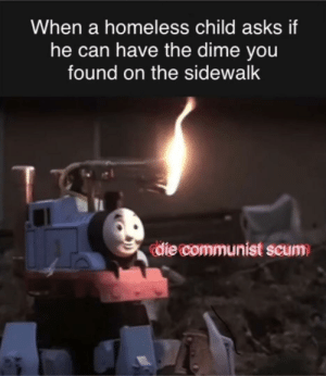 Dank, Homeless, and Dank Memes: When a homeless child asks if  he can have the dime you  found on the sidewalk  die communist scum thomas the dank engine
