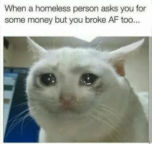 Af, Homeless, and Money: When a homeless person asks you for  some money but you broke AF too...