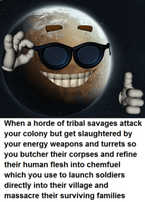 Memes, Soldiers, and Butcher: When a horde of tribal savages attack  vour colony but get slaughtered bv  vour eneray weapons and turrets so  you butcher their corpses and refine  their human flesh into chemfuel  which you use to launch soldiers  directly into their village and  massacre their surviVing families Can we make RimWorld memes a thing?