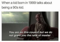 @throwbackmachine is the best new page to follow: When a kid born in 1999 talks about  being a 90s kid  You are on this council but we do  not grant you the rank of master @throwbackmachine is the best new page to follow