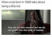 Dank, 90's, and 🤖: When a kid born in 1999 talks about  being a 90s kid  You are on this council but we do  not grant you the rank of master For real