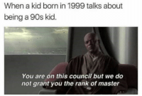 Kids, 90's, and Kid: When a kid born in 1999 talks about  being a 90s kid.  You are on this council but we do  not grant you the rank of master Low rank 90s kids