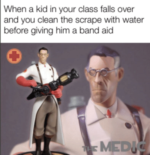 Water, Dank Memes, and Band: When a kid in your class falls over  and you clean the scrape with water  before giving him a band aid  THE MEDIC Who needs a medical degree?