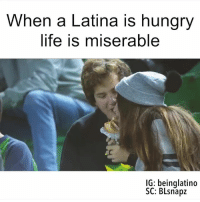 latina: When a Latina is hungry  life is miserable  IG: being latino  SC: BLsnapz