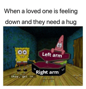 Give them a big hug: When a loved one is feeling  down and they need a hug  Left arm  Right arm  okay, get in. Give them a big hug