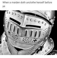 Memes, Medieval, and Three: When a maiden doth unclothe herself before Three (3) whole medieval knight memes.