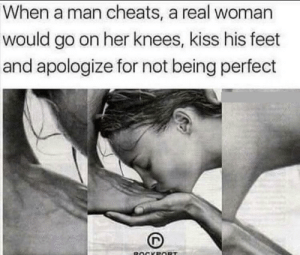 Kiss, Wild, and A Real Woman: When a man cheats, a real woman  would go on her knees, kiss his feet  and apologize for not being perfect  ROCKEORT Idk if this really counts but it's still wild