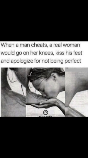 Fuck, Kiss, and A Real Woman: When a man cheats, a real woman  would go on her knees, kiss his feet  and apologize for not being perfect  ROCKPORT What the fuck?