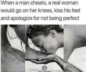 Guess, Kiss, and A Real Woman: When a man cheats, a real woman  would go on her knees, kiss his feet  and apologize for not being perfect  BOCKBOR I guess he haven't noticed slavery is banned.