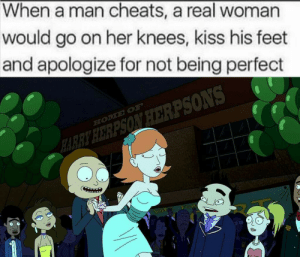 Kiss, Dank Memes, and A Real Woman: When a man cheats, a real woman  would go on her knees, kiss his feet  and apologize for not being perfect  HO SEOH  HARRY HERPSON HERPSONS  VOT FOR That's right ladies. 😘