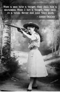 "Crush, Fucking, and Love: When a man hits a target they call him a  marksman. When I hit a target, they call  it a trick. Never did like that much.  Annie Oakley  GRAY ineffectualdemon:  cerulean-warbler:  johnskylar:  lisa-maxwell:  kyrafic:  ""Never did like that much,"" is a baller and superb way to express your irritation with the way the patriarchy refuses to acknowledge how badass you are.  Word.  Before World War I, she shot a cigarette out of the mouth of the Kaiser of Germany at his request. After the war started she sent him a letter asking for another chance, as she was afraid her aim might've been a little off.  Annie Fucking Oakley everyone   My first big gay crush  I literally read every book about her in the library and was full on obsessed with her for a long damn time  Anne Fucking Oakley  I still love her"