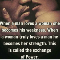 💋💖💞💑💏: When a man loves a woman she  becomes his weakness. When  a woman truly loves a man he  becomes her strength. This  is called the exchange  of Power. 💋💖💞💑💏