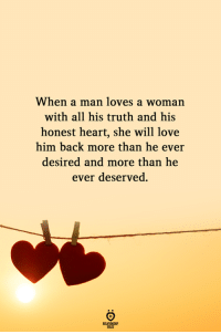 Love, Heart, and Truth: When a man loves a woman  with all his truth and his  honest heart, she will love  him back more than he ever  desired and more than  he  ever deserved.  RELATIONGH  PES