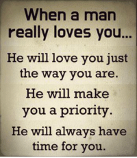 memes about love: When a man  really loves you...  He will love you just  the way you are.  He will make  you a priority  He will always have  time for you.