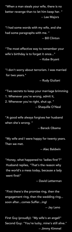 "lolzandtrollz:  Man Quotes About Marriage: ""When a man steals your wife, there is no  better revenge than to let him keep her. ""  Lee Majors  ""I had some words with my wife, and she  had some paragraphs with me.""  Bill Clinton  ""The most effective way to remember your  wife's birthday is to  forget it once...""  -- Kobe Bryant  ""I don't worry about terrorism. I was married  for two years.  Rudy Giuliani  ""Two secrets to keep your marriage brimming  1. Whenever you're wrong, admit it,  2. Whenever you're right, shut up.  -- Shaquille O'Neal  ""A good wife always forgives her husband  when she's wrong.  Barack Obama  ""My wife and I were happy for twenty years.  Then we met.  -- Alec Baldwin  ""Honey, what happened to 'ladies first'?""  Husband replies, ""That's the reason  why  the world's a mess  today, because a lady  went first!""  David Letterman  ""First there's the promise ring, then the  engagement ring, then the wedding ring...  soon after...comes Suffer...ing!  Jay Leno  First Guy (proudly): ""My wife's an  angel!""  Second Guy: ""You're lucky, mine's still alive.""  Jimmy Kimmel lolzandtrollz:  Man Quotes About Marriage"