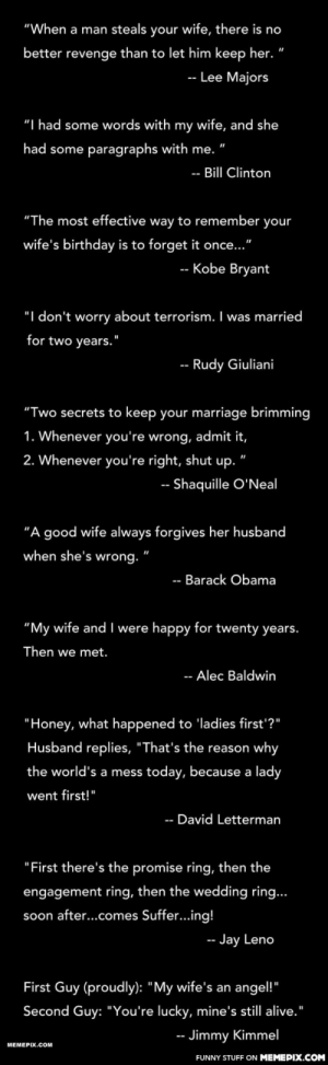 "Man quotes about marriage and his wifeomg-humor.tumblr.com: ""When a man steals your wife, there is no  better revenge than to let him keep her. ""  Lee Majors  ""I had some words with my wife, and she  had some paragraphs with me. ""  -- Bill Clinton  ""The most effective way to remember  your  wife's birthday is to forget it once...""  -- Kobe Bryant  ""I don't worry about terrorism. I was married  for two years.""  -- Rudy Giuliani  ""Two secrets to keep your marriage brimming  1. Whenever you're wrong, admit it,  2. Whenever you're right, shut  up. '  -- Shaquille O'Neal  ""A good wife always forgives her husband  when she's wrong. ""  -- Barack Obama  ""My wife and  I were happy for twenty years.  Then we met.  -- Alec Baldwin  ""Honey, what happened to 'ladies first'?""  Husband replies, ""That's the reason why  the world's a mess today, because a lady  went first!""  -- David Letterman  ""First there's the promise ring, then the  engagement ring, then the wedding ring...  soon after...comes Suffer...ing!  -- Jay Leno  First Guy (proudly): ""My wife's an angel!""  Second Guy: ""You're lucky, mine's still alive.""  -- Jimmy Kimmel  MEMEPIX.COM  FUNNY STUFF ON MEMEPIX.COM Man quotes about marriage and his wifeomg-humor.tumblr.com"