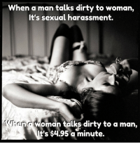 Sexual: When a man talks dirty to woman,  It's sexual harassment.  ienia oman talks dirty to a man,  t's $4.95 a minute.