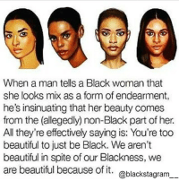 Beautiful, Black Lives Matter, and Memes: When a man tells a Black woman that  she looks mix as a form of endearment,  he's insinuating that her beauty comes  from the (allegedly non-Black part of her.  All they're effectively saying is: You're too  beautiful to just be Black. We aren't  beautiful in spite of our Blackness, we  are beautiful because of it  @blackstagram The words of truth and wisdom. Our beauty comes from our Blackness ❤ Blackstagram👑 hotnews black africanamerican blacklivesmatter blackunity blackis melanin icantbreath neverforget sayhername blackhistorymonth blackpride blackandproud dreamchasers blackgirls blackwomen blackman westandtogether proudtobeblack blackbusiness