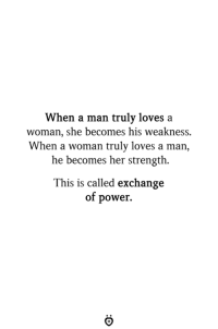 Power, Her, and Man: When a man truly loves a  woman, she becomes his weakness.  When a woman truly loves a man,  he becomes her strength  This is called exchange  of power.