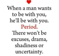 Period, Hell, and Drama: When a man wants  to be with you,  he'll be with you.  Period  There won't be  excuses, drama  shadiness or  uncertainty