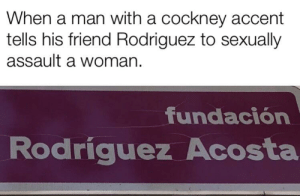 Do it Rodriguez.: When a man with a cockney accent  tells his friend Rodriguez to sexually  assault a woman  fundación  Rodriguez Acosta Do it Rodriguez.