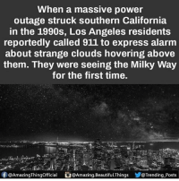 Beautiful, Memes, and Alarm: When a massive power  outage struck southern California  in the 1990s, Los Angeles residents  reportedly called 911 to express alarm  about strange clouds hovering above  them. They were seeing the Milky Way  for the first time.  f Amazing Thingofficial DAmazing.Beautiful.Things  @Trending Posts Following people for the next hour who do what my previous post caption asks no joke ❤🙄