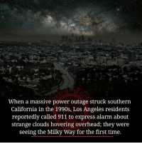 power outage: When a massive power outage struck southern  California in the 1990s, Los Angeles residents  reportedly called 911 to express alarm about  strange clouds hovering overhead, they were  seeing the Milky Way for the first time.