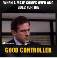 Come Over, Meme, and Memes: WHEN A MATE COMES OVER AND  GOES FOR THE  [softly]  Don't.  GAMING MEMES  GOOD CONTROLLER