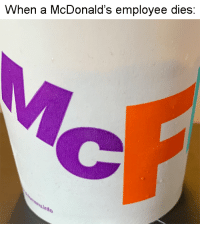 McDonalds, Memes, and Http: When a McDonald's employee dies: I bought a McFlurry just to make this joke. via /r/memes http://bit.ly/2DqMKQ5