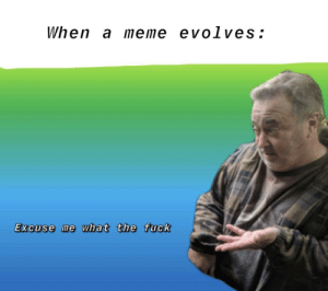 Meme, Shit, and Fuck: When a meme evolves:  Excuse me what the fuck Oh shit here we go again