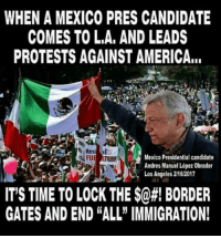 "Absolutely! #NIDPatriots: WHEN A MEXICO PRES CANDIDATE  COMES TO L.A, AND LEADS  PROTESTS AGAINST AMERICA...  Mexico Presidential candidate  Andres Manuel López Obrador  Los Angeles 2162017  IT'S TIME TO LOCK THE $@#! BORDER  GATES AND END ""ALL"" IMMIGRATION! Absolutely! #NIDPatriots"