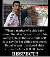 Respect, Ronaldo, and Sick: When a mother of a sick baby  asked Ronaldo for a shirt with his  autograph, so that she could sell  it to pay for her child's treatment,  Ronaldo sent his signed shirt  with a check for $83,000 to her.  RESPECT!!