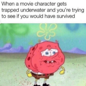 me_irl: When a movie character gets  trapped underwater and you're trying  to see if you would have survived me_irl