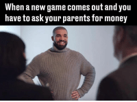 pls: When a new game comes out and you  have to ask your parents for money pls